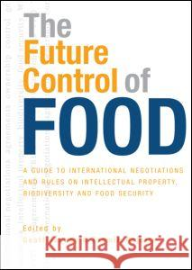 The Future Control of Food: A Guide to International Negotiations and Rules on Intellectual Property, Biodiversity and Food Security Geoff Tansey Tamsin Rajotte 9781844074297