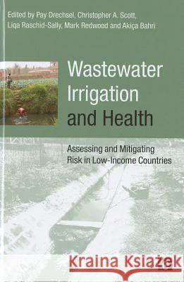 Wastewater Irrigation and Health : Assessing and Mitigating Risk in Low-income Countries Mark Redwood Pay Drechsel Liqa Raschid-Sally 9781844077953