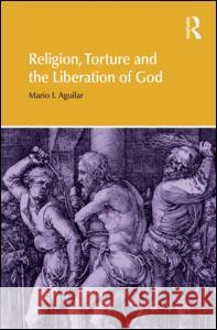 Religion, Torture and the Liberation of God Mario I. Aguilar 9781844658350