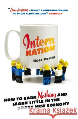 Intern Nation: How to Earn Nothing and Learn Little in the Brave New Economy Ross Perlin 9781844678839