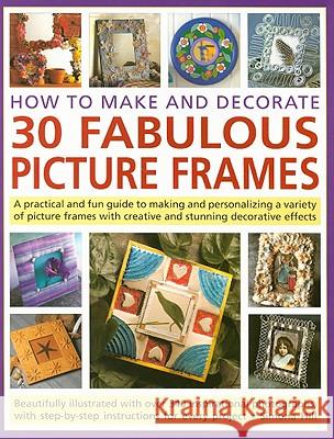 How to Make and Decorate 30 Fabulous Picture Frames: A Practical and Fun Guide to Making and Personalizing a Variety of Picture Frames with Creative a Simona Hill 9781844765942