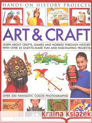 Art and Craft : Discover the Things People Made and the Games They Played Around the World, with 25 Great Step-by-step Projects Rachel Halstead 9781844766185