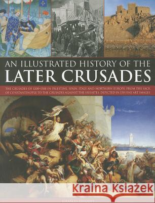An Illustrated History of the Later Crusades: The Crusades of 1200-1588 in Palestine, Spain, Italy and Northern Europe, from the Sack of Constantinopl Charles Phillips 9781844769889