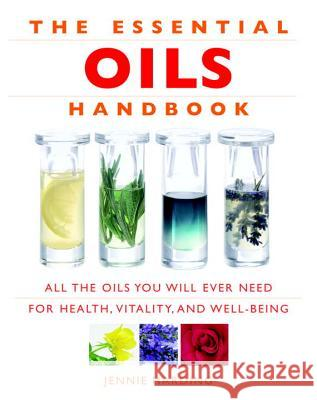 The Essential Oils Handbook: All the Oils You Will Ever Need for Health, Vitality and Well-Being Jennie Harding 9781844836246