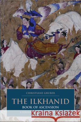 The Ilkhanid Book of Ascension: A Persian-Sunni Devotional Tale Christiane Gruber 9781845114992
