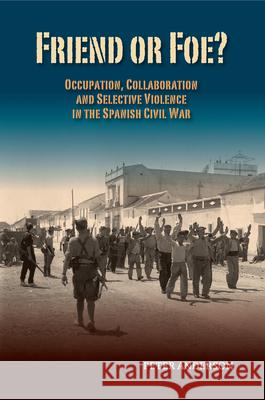 Friend or Foe?: Occupation, Collaboration and Selective Violence in the Spanish Civil War Peter Anderson 9781845197940