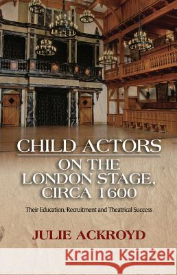 Child Actors on the London Stage, Circa 1600: Their Education, Recruitment and Theatrical Success Julie Ackroyd 9781845199494