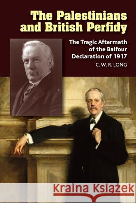 The Palestinians and British Perfidy: The Tragic Aftermath of the Balfour Declaration of 1917 Richard Long 9781845199722
