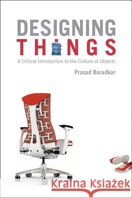 Designing Things : A Critical Introduction to the Culture of Objects Prasad Boradkar 9781845204266