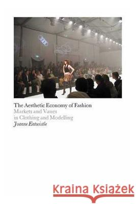 The Aesthetic Economy of Fashion : Markets and Value in Clothing and Modelling Joanne Entwistle 9781845204723