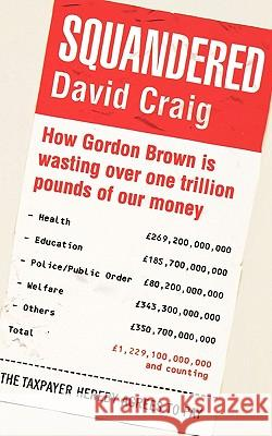 Squandered: How Gordon Brown Is Wasting Over One Trillion Pounds of Our Money. David Craig David Craig 9781845298326