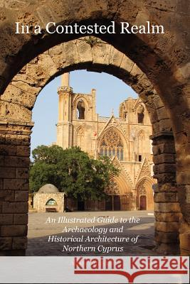 In a Contested Realm: An Illustrated Guide to the Archaeology and Historical Architecture of Northern Cyprus Allan Langdale 9781845301286