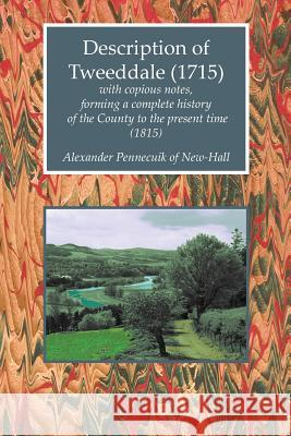 Description of Tweeddale (1715) with Copious Notes, Forming a Complete History of the County to the Present Time (1815) Alexander Pennecuik of New-Hall   9781845301477
