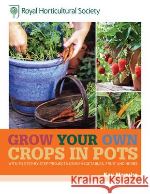 RHS Grow Your Own: Crops in Pots : with 30 step-by-step projects using vegetables, fruit and herbs Kay Maguire 9781845336868