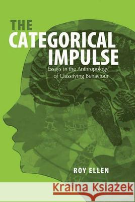The Categorical Impulse : Essays on the Anthropology of Classifying Behaviour Roy Ellen 9781845451554