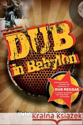 Dub in Babylon: Understanding the Evolution and Significance of Dub Reggae in Jamaica and Britain from King Tubby to Post-Punk Christopher Partridge 9781845533120