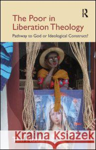 The Poor in Liberation Theology: Pathway to God or Ideological Construct? Tim Noble 9781845539894