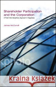 Shareholder Participation and the Corporation: A Fresh Inter-Disciplinary Approach in Happiness James McConvill James McConville McConvill James 9781845680114