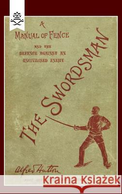 Swordsman : A Manual of Fence and the Defence Against an Uncivilised Enemy Alfred Hutton 9781845743659