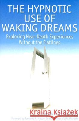 The Hypnotic Use of Waking Dreams: Exploring Near-Death Experiences Without the Flatlines Paul W. Schenk 9781845900304