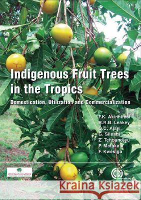 Indigenous Fruit Trees in the Tropics: Domestication, Utillization and Commercialization F. K. Akinnifesi Roger R. B. Leakey Oluyede Ajayi 9781845931100