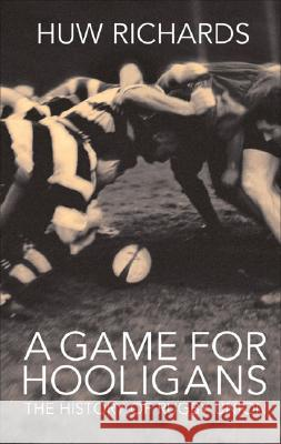 A Game for Hooligans: The History of Rugby Union Huw Richards 9781845962555