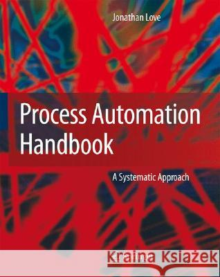 Process Automation Handbook: A Guide to Theory and Practice Jonathan Love 9781846282812