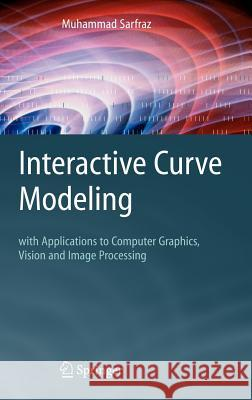 Interactive Curve Modeling : With Applications to Computer Graphics, Vision and Image Processing Muhammad Sarfraz 9781846288708