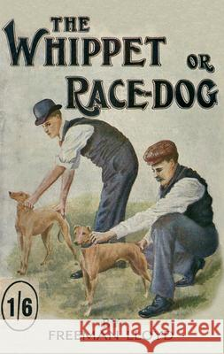 The Whippet or Race Dog: Its Breeding, Rearing, and Training for Races and for Exhibition Freeman Lloyd 9781846640506