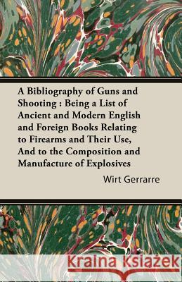 A Bibliography of Guns and Shooting: Being a List of Ancient and Modern English and Foreign Books Relating to Firearms and Their Use, and to the Com Wirt Gerrarre 9781846649912