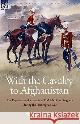 With the Cavalry to Afghanistan: The Experiences of a Trooper of H. M. 4th Light Dragoons During the First Afghan War William Taylor 9781846775680