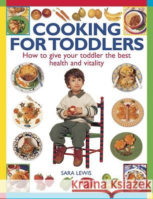 Cooking for Toddlers: How to Give Your Toddler the Best Health and Vitality Sara Lewis 9781846819780