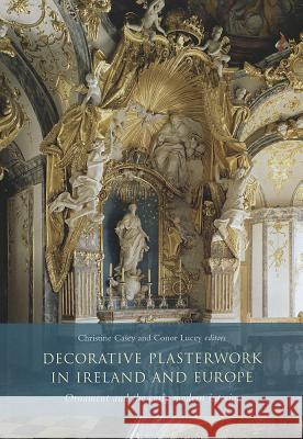 Decorative Plasterwork in Ireland and Europe: Ornament and the Early Modern Interior  9781846823213