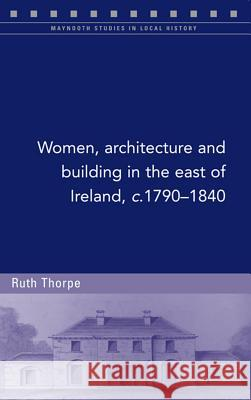 Women, Architecture and Building in the East of Ireland, C.1790-1840 Ruth Thorpe 9781846824005