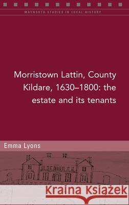 Morristown Lattin, County Kildare, 1630-1800: The estate and its tenants Emma Lyons Raymond Gillespie  9781846828577