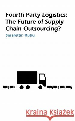 Fourth Party Logistics : Is It The Future Of Supply Chain Chain Outsourcing? S. Kutlu 9781846930577