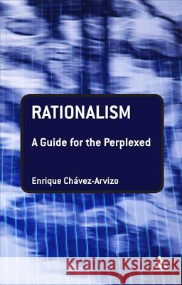 Rationalism: A Guide for the Perplexed Enrique Chvez-Arvizo 9781847060976
