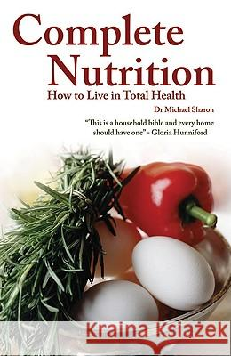Complete Nutrition: How to Live in Total Health Michael Sharon 9781847322647