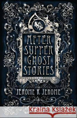 After-Supper Ghost Stories Jerome K Jerome 9781847496225 Alma Books Ltd