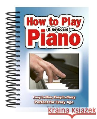 How to Play Piano & Keyboard: Easy-To-Use, Easy-To-Carry; Perfect for Every Age Brown, Alan 9781847869814