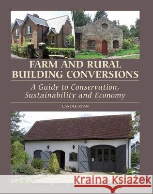 Farm and Rural Building Conversions: A Guide to Conservation, Sustainability and Economy Carole Ryan 9781847973832