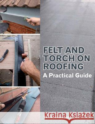 Felt and Torch on Roofing: A Practical Guide Tim Richardson 9781847976932