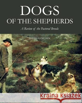 Dogs of the Shepherds A Review of the Pastoral Breeds Hancock, David 9781847978080