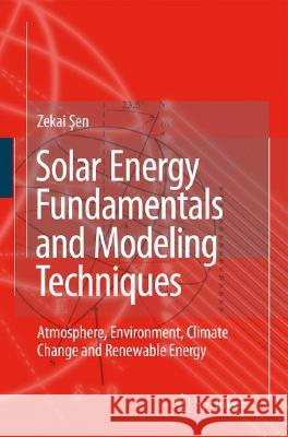 Solar Energy Fundamentals and Modeling Techniques: Atmosphere, Environment, Climate Change and Renewable Energy Zekai Sen 9781848001336