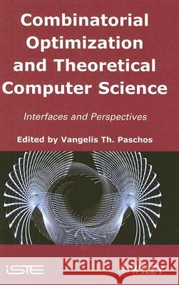 Combinatorial Optimization and Theoretical Computer Science: Interfaces and Perspectives Vangelis T. Paschos 9781848210219