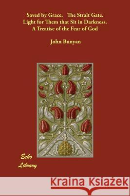 Saved by Grace. the Strait Gate. Light for Them That Sit in Darkness. a Treatise of the Fear of God John Bunyan 9781848300040
