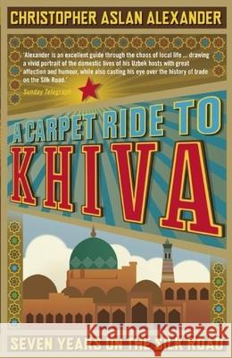 A Carpet Ride to Khiva: Seven Years on the Silk Road Christopher Aslan Alexander 9781848311497