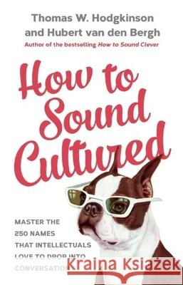 How to Sound Cultured: Master the 250 Names That Intellectuals Love to Drop Into Conversation Bergh Hubert Van Den 9781848319301