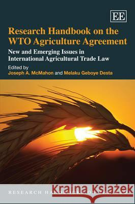 Research Handbook on the WTO Agriculture Agreement: New and Emerging Issues in International Agricultural Trade Law Joseph McMahon Melaku Geboye Desta  9781848441163