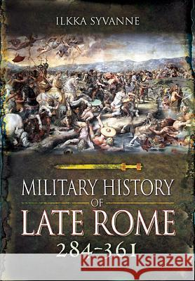 Military History of Late Rome 284-361: Volume 1 Ilkka Syvanne 9781848848559
